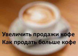 Увеличить продажи кофе. Как продать больше кофе